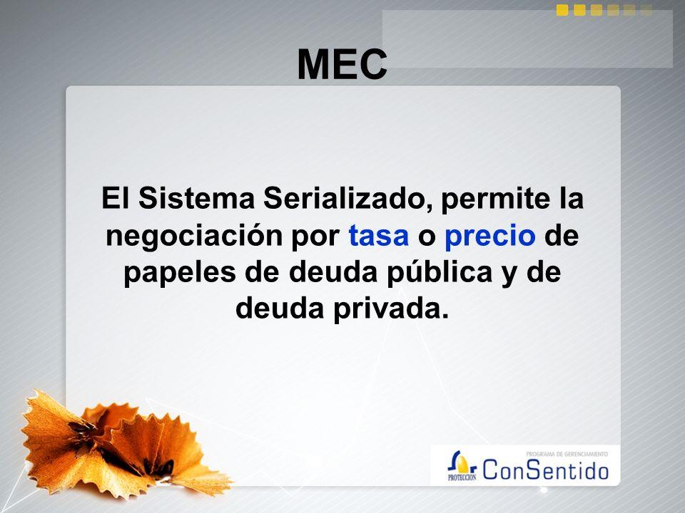 MEC El Sistema Serializado, permite la negociación por tasa o precio de papeles de deuda pública y de deuda privada.