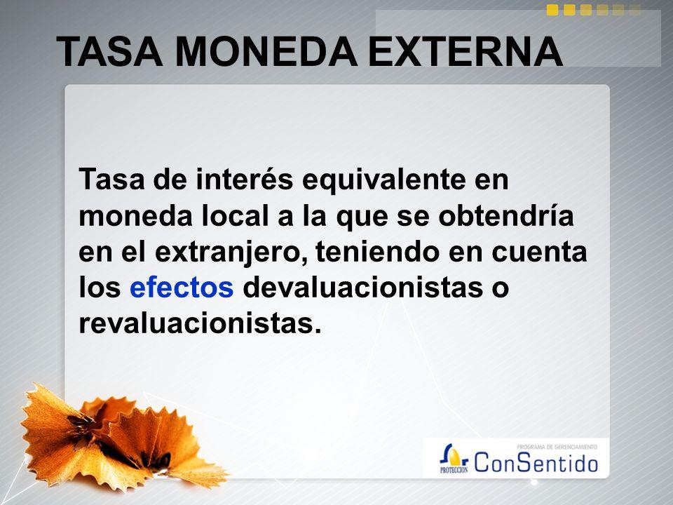 TASA MONEDA EXTERNA Tasa de interés equivalente en moneda local a la que se obtendría en el extranjero, teniendo en cuenta los efectos devaluacionista