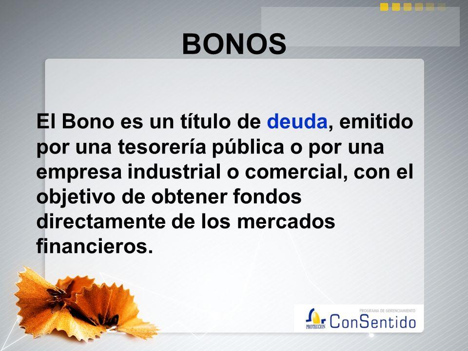 BONOS El Bono es un título de deuda, emitido por una tesorería pública o por una empresa industrial o comercial, con el objetivo de obtener fondos dir