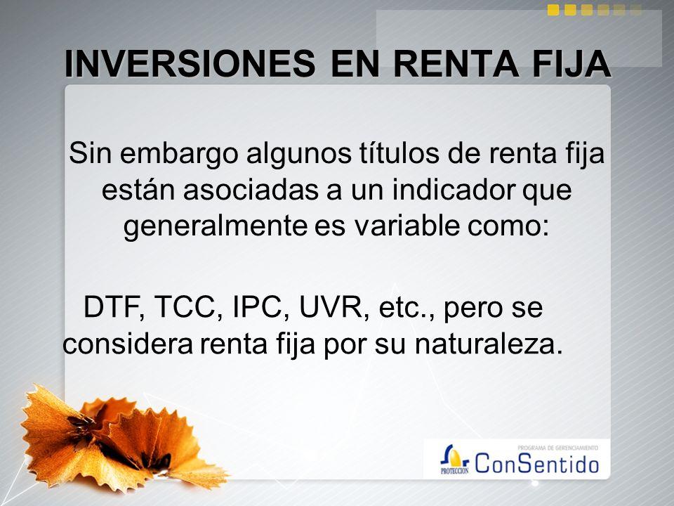 INVERSIONES EN RENTA FIJA Sin embargo algunos títulos de renta fija están asociadas a un indicador que generalmente es variable como: DTF, TCC, IPC, U