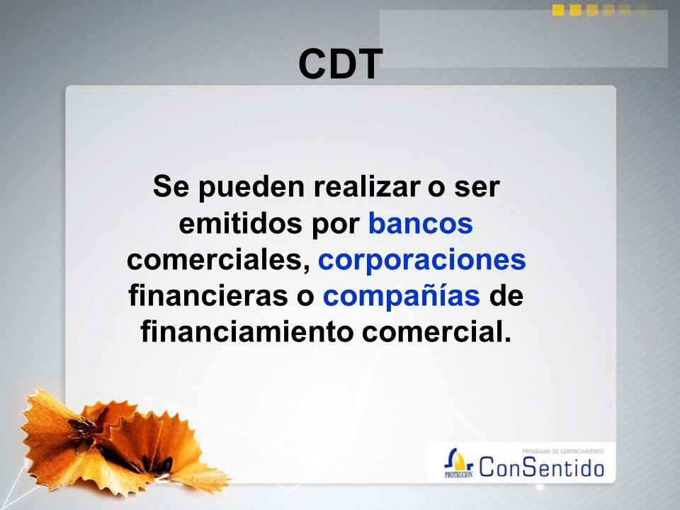 CDT Se pueden realizar o ser emitidos por bancos comerciales, corporaciones financieras o compañías de financiamiento comercial.