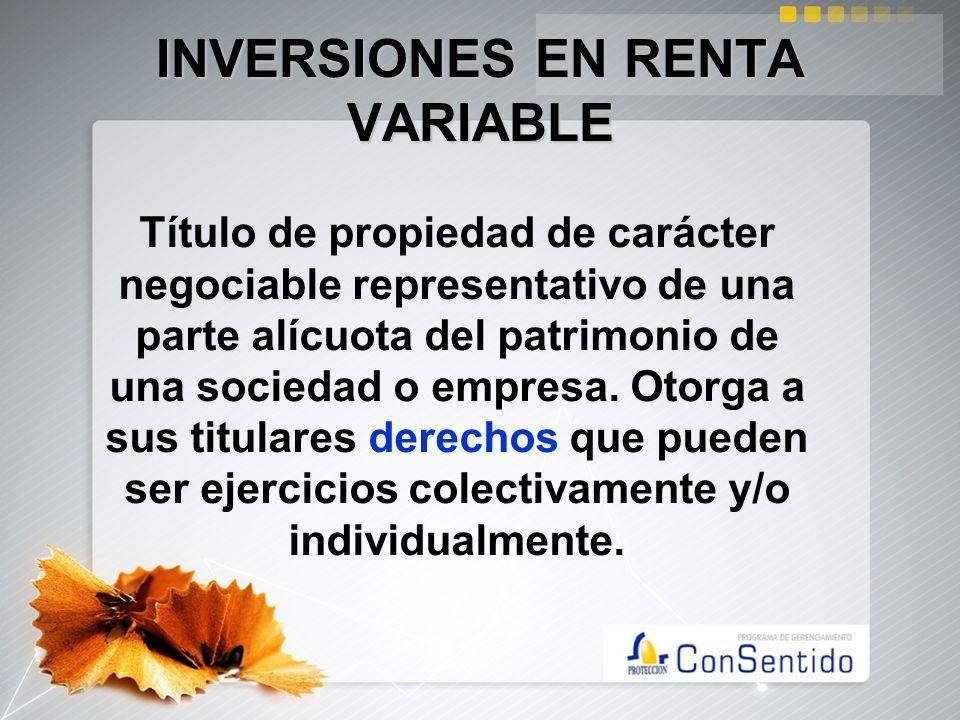 INVERSIONES EN RENTA VARIABLE Título de propiedad de carácter negociable representativo de una parte alícuota del patrimonio de una sociedad o empresa