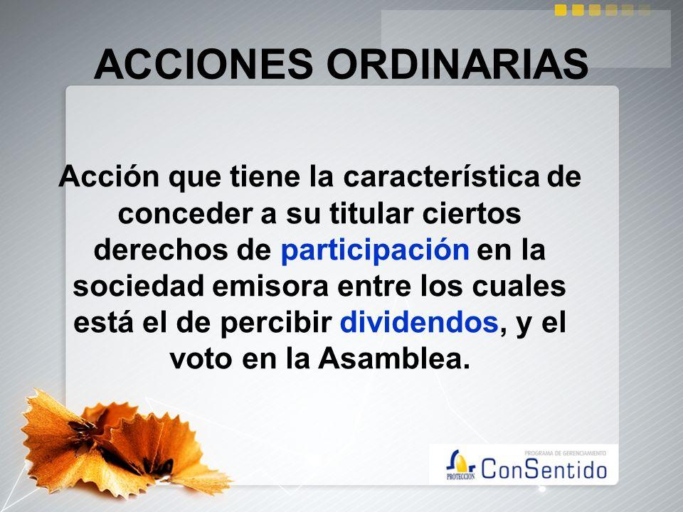 ACCIONES ORDINARIAS Acción que tiene la característica de conceder a su titular ciertos derechos de participación en la sociedad emisora entre los cua