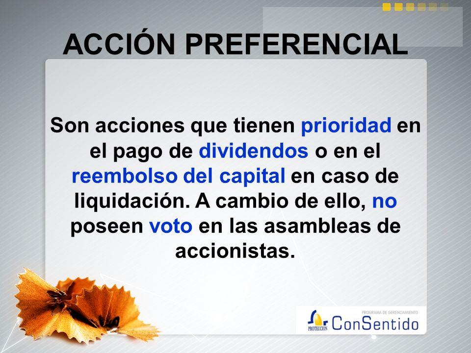 ACCIÓN PREFERENCIAL Son acciones que tienen prioridad en el pago de dividendos o en el reembolso del capital en caso de liquidación. A cambio de ello,