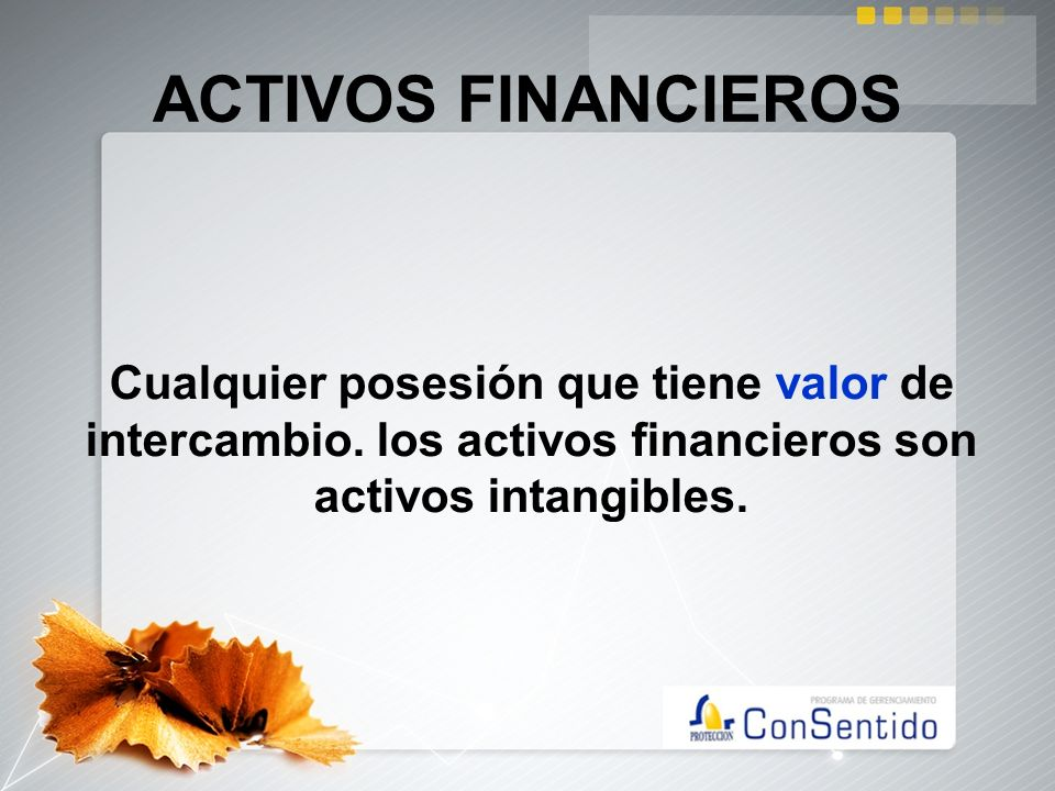 ACTIVOS FINANCIEROS Cualquier posesión que tiene valor de intercambio. los activos financieros son activos intangibles.