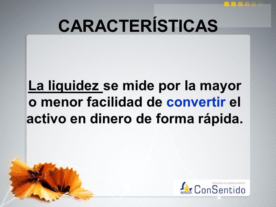 CARACTERÍSTICAS La liquidez se mide por la mayor o menor facilidad de convertir el activo en dinero de forma rápida.