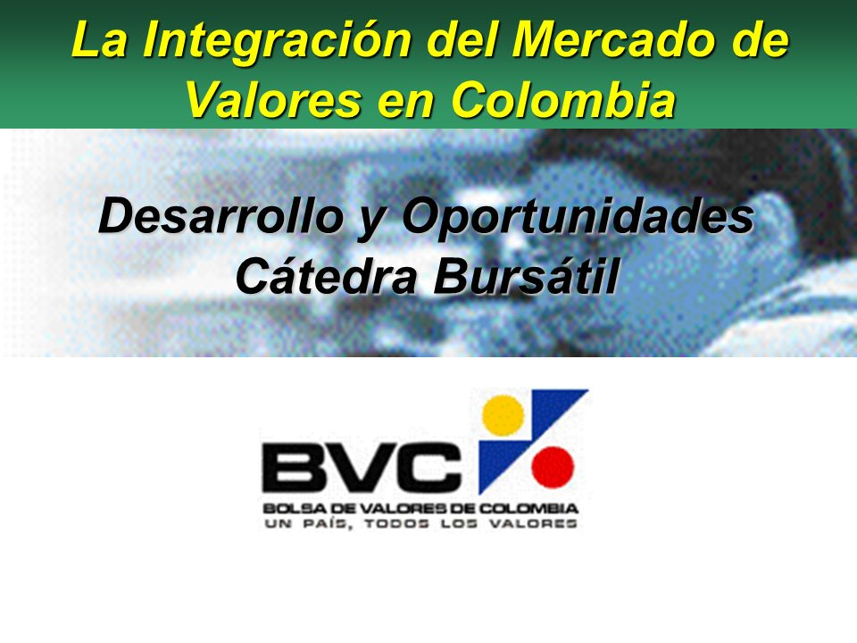 Temas a tratar Temas a tratar - Evolución del Mercado - Requisitos para el Desarrollo - Conclusiones Integración del Mercado de Valores Bolsa de Valores de Colombia 2