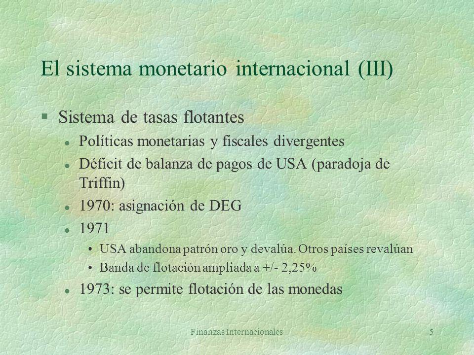 Finanzas Internacionales5 El sistema monetario internacional (III) §Sistema de tasas flotantes l Políticas monetarias y fiscales divergentes l Déficit de balanza de pagos de USA (paradoja de Triffin) l 1970: asignación de DEG l 1971 USA abandona patrón oro y devalúa.