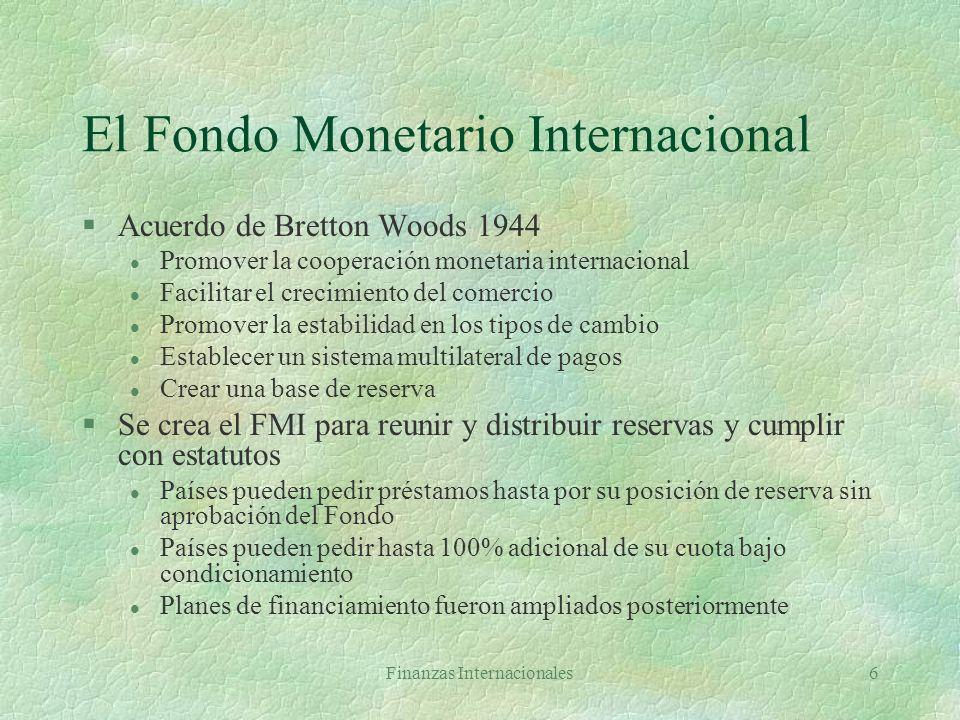 Finanzas Internacionales6 El Fondo Monetario Internacional §Acuerdo de Bretton Woods 1944 l Promover la cooperación monetaria internacional l Facilitar el crecimiento del comercio l Promover la estabilidad en los tipos de cambio l Establecer un sistema multilateral de pagos l Crear una base de reserva §Se crea el FMI para reunir y distribuir reservas y cumplir con estatutos l Países pueden pedir préstamos hasta por su posición de reserva sin aprobación del Fondo l Países pueden pedir hasta 100% adicional de su cuota bajo condicionamiento l Planes de financiamiento fueron ampliados posteriormente
