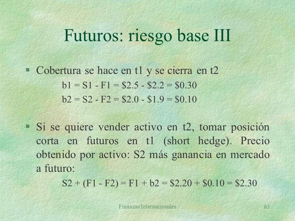 Finanzas Internacionales62 Futuros: riesgo base II §Cuando precio spot aumenta más que el futuro, la base aumenta (fortalecimiento de la base) §Cuando