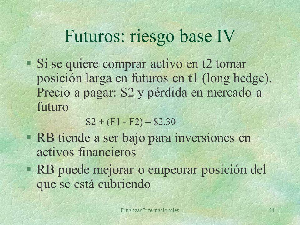 Finanzas Internacionales63 Futuros: riesgo base III §Cobertura se hace en t1 y se cierra en t2 b1 = S1 - F1 = $2.5 - $2.2 = $0.30 b2 = S2 - F2 = $2.0