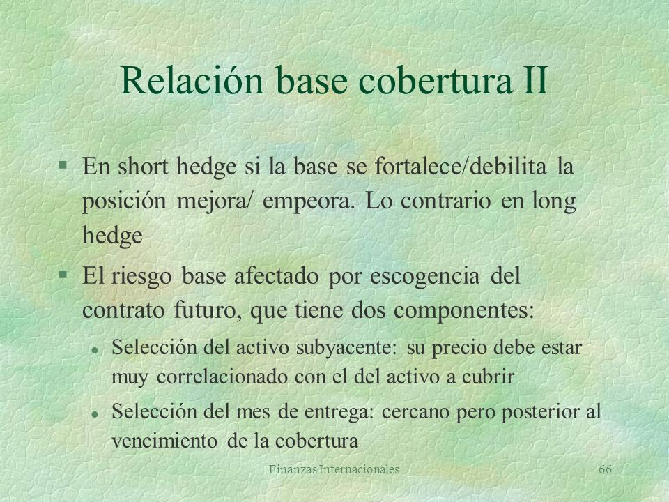 Finanzas Internacionales65 Relación base-cobertura F1 = 1,62 DM/$S1 = 1,60 DM/$ S2F2Base Short hedge Long hedge Costo* 1,631,68-0,05PG1.57 1,631,65-0,