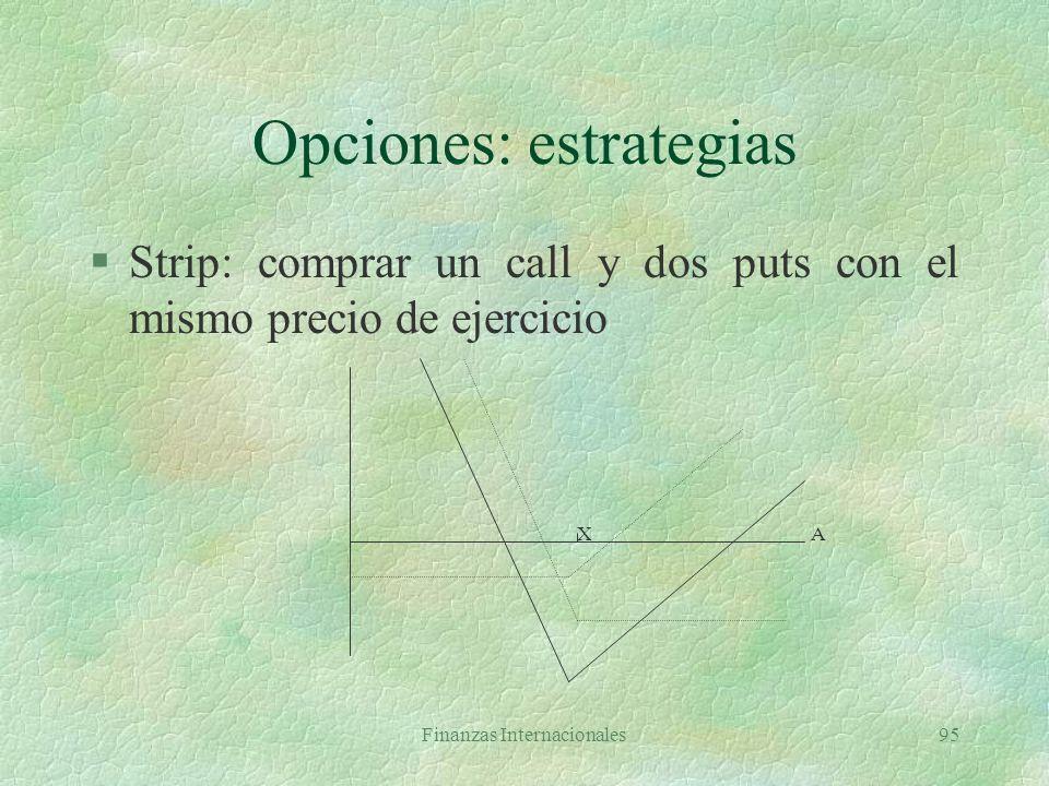 Finanzas Internacionales94 Opciones: estrategias §Strangle: comprar un put (E=X1) y un call (E=X2) con la misma fecha de expiración X1 X2