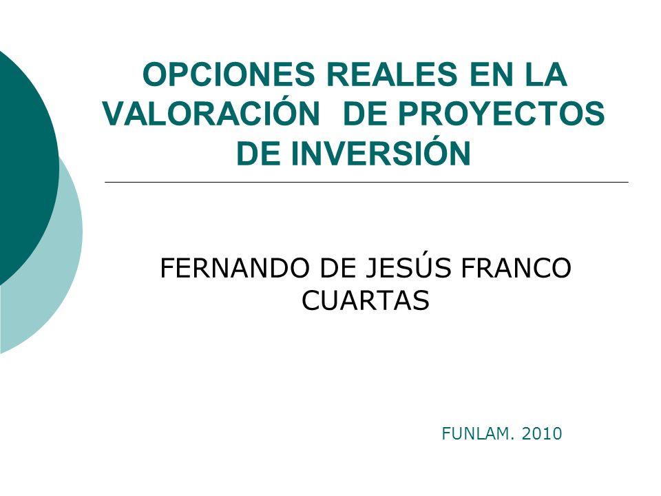 OPCIONES REALES EN LA VALORACIÓN DE PROYECTOS DE INVERSIÓN FERNANDO DE JESÚS FRANCO CUARTAS FUNLAM. 2010