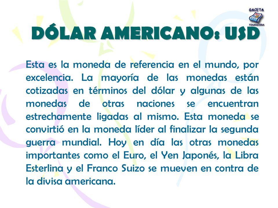 DÓLAR AMERICANO: USD Esta es la moneda de referencia en el mundo, por excelencia. La mayoría de las monedas están cotizadas en términos del dólar y al