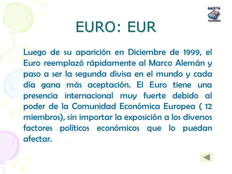 EURO: EUR Luego de su aparición en Diciembre de 1999, el Euro reemplazó rápidamente al Marco Alemán y paso a ser la segunda divisa en el mundo y cada