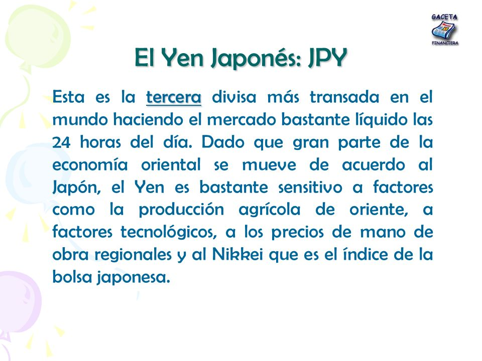 El Yen Japonés: JPY tercera Esta es la tercera divisa más transada en el mundo haciendo el mercado bastante líquido las 24 horas del día. Dado que gra