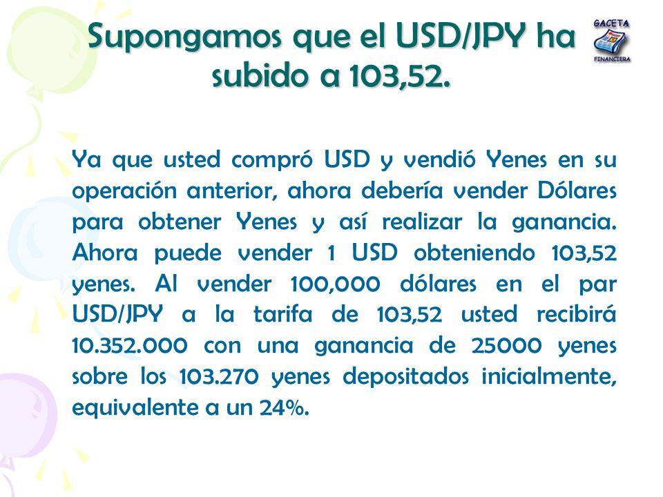Supongamos que el USD/JPY ha subido a 103,52. Ya que usted compró USD y vendió Yenes en su operación anterior, ahora debería vender Dólares para obten