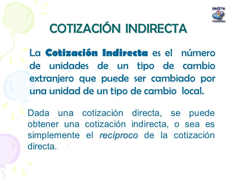 COTIZACIÓN INDIRECTA La Cotización Indirecta es el número de unidades de un tipo de cambio extranjero que puede ser cambiado por una unidad de un tipo
