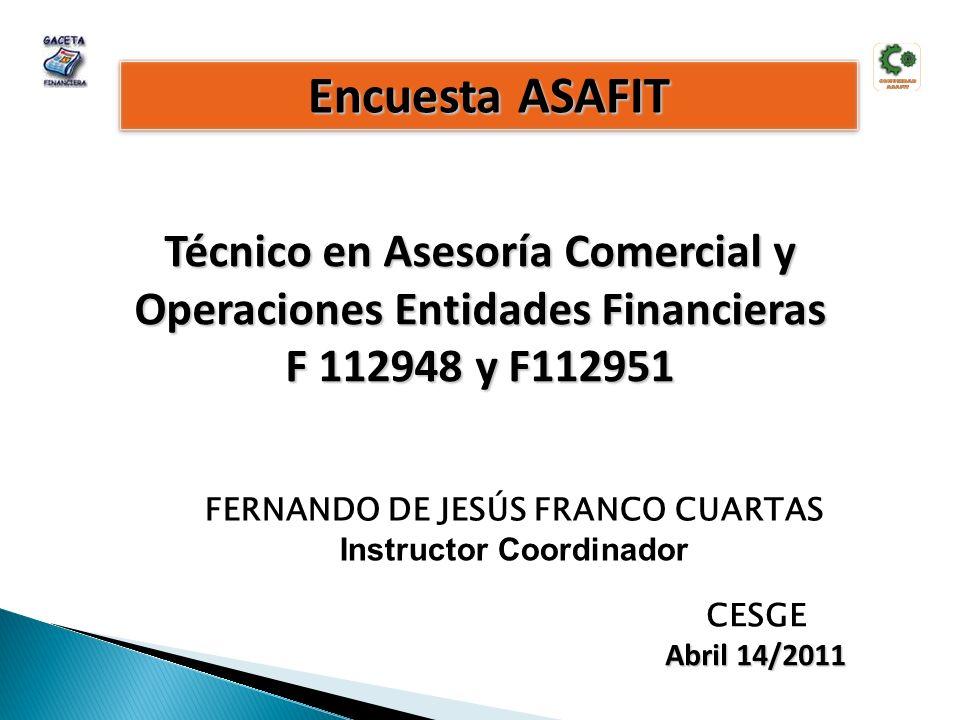 Encuesta ASAFIT Técnico en Asesoría Comercial y Operaciones Entidades Financieras F 112948 y F112951 CESGE Abril 14/2011 FERNANDO DE JESÚS FRANCO CUARTAS Instructor Coordinador