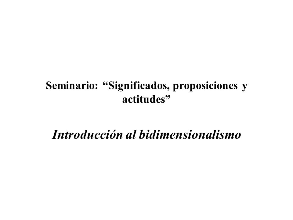 Seminario: Significados, proposiciones y actitudes Origen de las semánticas bidimensionalistas (1) El problema de la ilusión de contingencia en Kripke ¿Cómo son posibles los enunciados necesarios a posteriori, como Héspero es Fósforo.