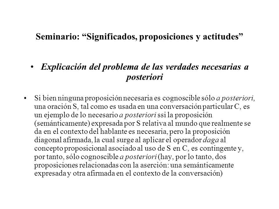 Seminario: Significados, proposiciones y actitudes Explicación del problema de las verdades necesarias a posteriori Si bien ninguna proposición necesa
