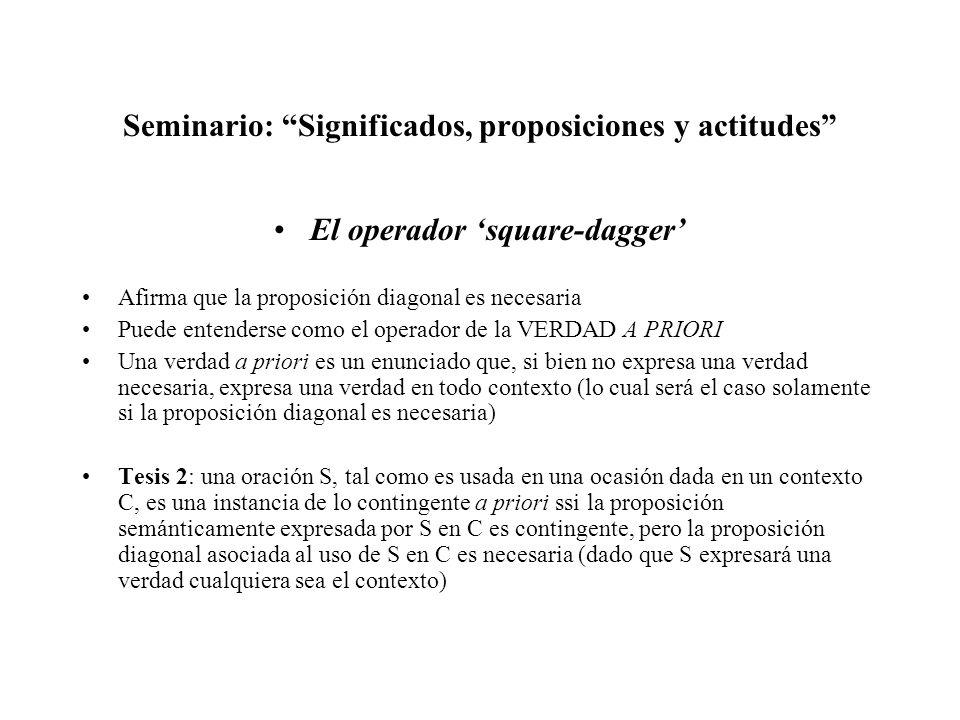 Seminario: Significados, proposiciones y actitudes El operador square-dagger Afirma que la proposición diagonal es necesaria Puede entenderse como el