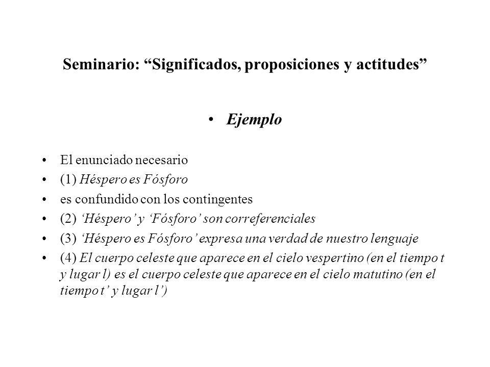 Seminario: Significados, proposiciones y actitudes Ejemplo El enunciado necesario (1) Héspero es Fósforo es confundido con los contingentes (2) Hésper