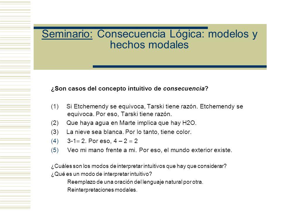 Seminario: Consecuencia Lógica: modelos y hechos modales (C ) El presunto error de alcance cuantificacional que Ray le atribuye a Etchemendy: Etchemendy: Sólo si se prueba (8R) Si hay un modo de interpretar tarskiano en el cual S es una consecuencia de K, K int S, se establecería la corrección del análisis tarskiano.