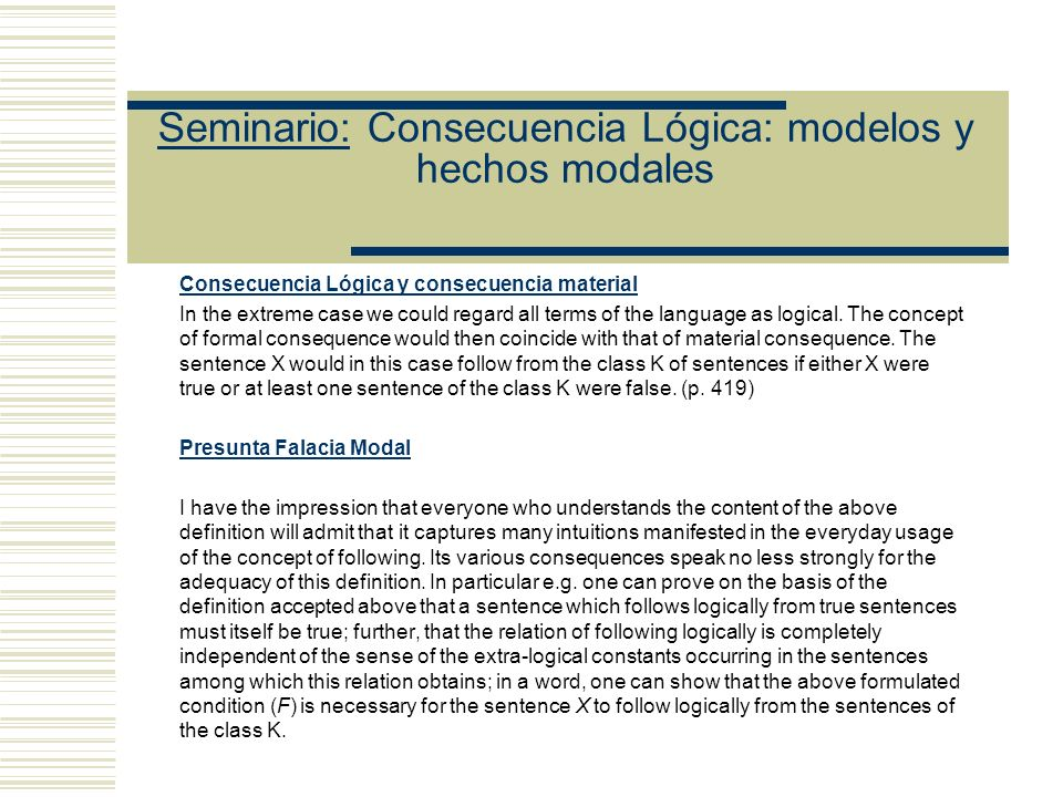 Seminario: Consecuencia Lógica: modelos y hechos modales Condición (F) If, in the sentences of the class K and in the sentence X, the constantsapart from purely logical constantsare replaced by any other constants (like signs being everywhere replaced by like signs), and if we denote the class of sentences thus obtained from K by K0, and the sentence obtained from X by X0, then the sentence X0 must be true provided only that all the sentences of the class K0 are true.