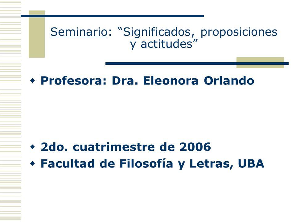 Seminario: Significados, proposiciones y actitudes Profesora: Dra. Eleonora Orlando 2do. cuatrimestre de 2006 Facultad de Filosofía y Letras, UBA