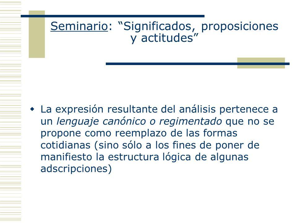 Seminario: Significados, proposiciones y actitudes La expresión resultante del análisis pertenece a un lenguaje canónico o regimentado que no se propo