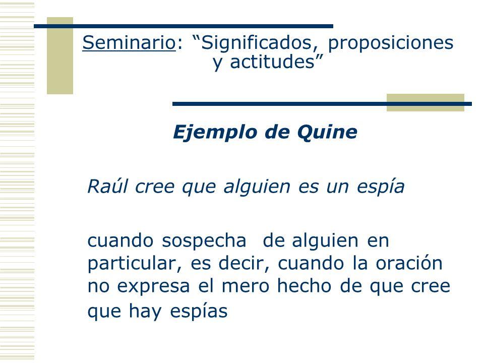 Seminario: Significados, proposiciones y actitudes Ejemplo de Quine Raúl cree que alguien es un espía cuando sospecha de alguien en particular, es dec