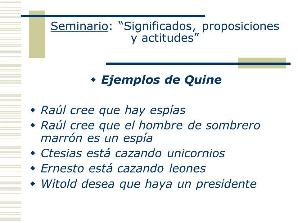 Seminario: Significados, proposiciones y actitudes Ejemplos de Quine Raúl cree que hay espías Raúl cree que el hombre de sombrero marrón es un espía C