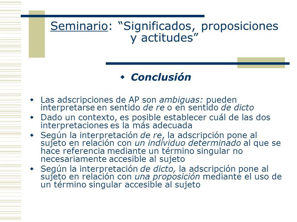 Seminario: Significados, proposiciones y actitudes Conclusión Las adscripciones de AP son ambiguas: pueden interpretarse en sentido de re o en sentido