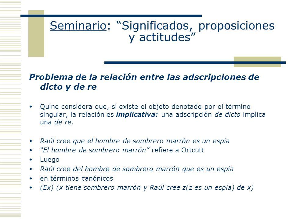 Seminario: Significados, proposiciones y actitudes Problema de la relación entre las adscripciones de dicto y de re Quine considera que, si existe el
