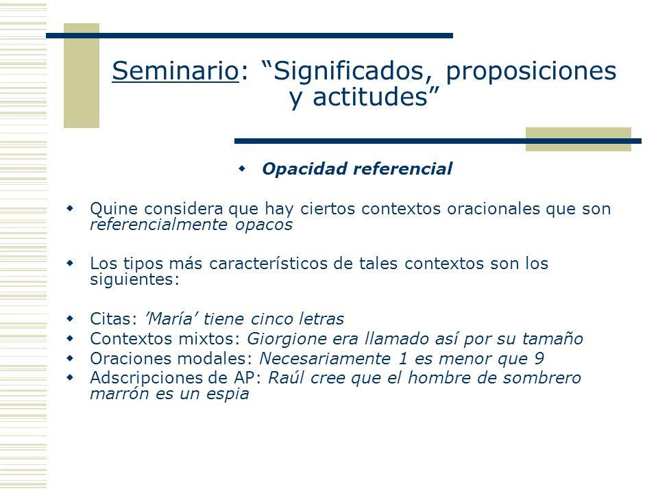 Seminario: Significados, proposiciones y actitudes Opacidad referencial Quine considera que hay ciertos contextos oracionales que son referencialmente