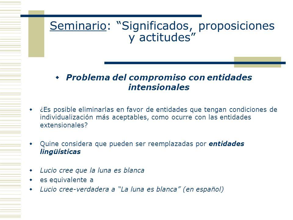 Seminario: Significados, proposiciones y actitudes Problema del compromiso con entidades intensionales ¿Es posible eliminarlas en favor de entidades q