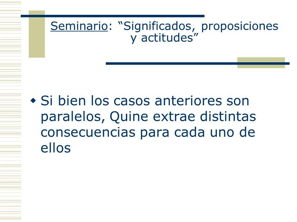 Seminario: Significados, proposiciones y actitudes Si bien los casos anteriores son paralelos, Quine extrae distintas consecuencias para cada uno de e