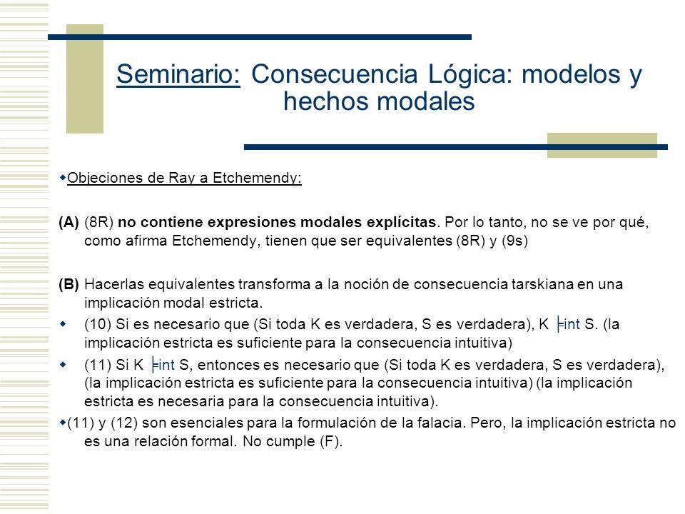Seminario: Consecuencia Lógica: modelos y hechos modales Etchemendy señala que (8R) Si F tal que S es una F consecuencia de K, entonces K int S (La dirección que hay que probar) (8R) Si hay un modo de interpretar tarskiano en el cual S es una consecuencia de K, K int S Etchemendy argumenta que (8R) es falsa.