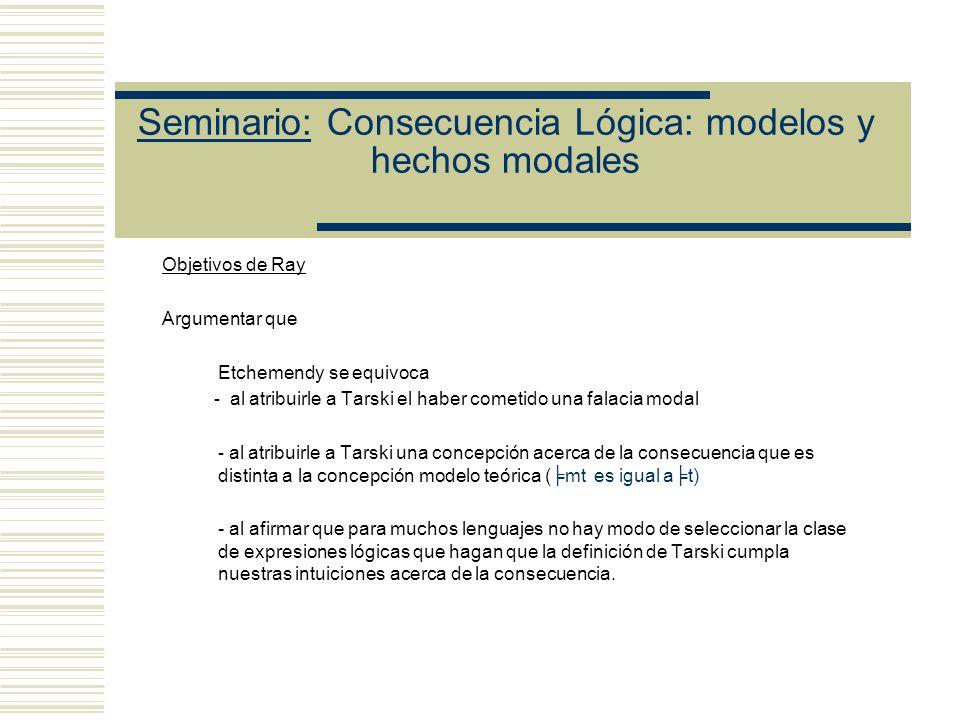 Seminario: Consecuencia Lógica: modelos y hechos modales Ray discute las cuatro objeciones de Etchemendy (A)Divergencias entre t y mt Dominio fijo vs DominioVariable (B)Contraejemplos (Ej.