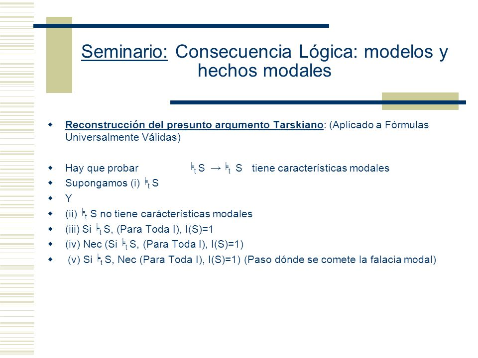Seminario: Consecuencia Lógica: modelos y hechos modales Etchemendy: Lo que Tarski tiene que hacer para justificar que su definición de consecuencia es modal es: (A)K t S, ent necesariamente (Si todas las oraciones de K son verdaderas, S es verdadera) Ray: Tarski no tiene por qué probar (A).