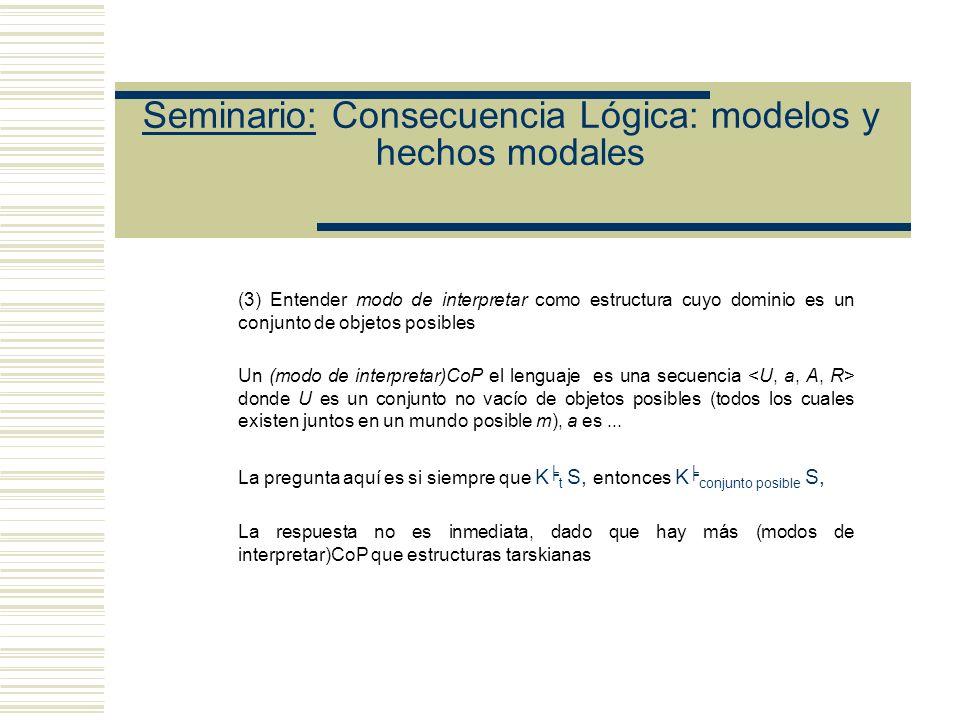 Seminario: Consecuencia Lógica: modelos y hechos modales Otras formas de entender la noción de modo de interpretar (2) Estructura cuyo dominio es una clase (aparición explícita en la estructura de una colección de objetos, que puede variar de estructura en estructura, y que puede ser un conjunto o una clase) Un (modo de interpretar)Cl el lenguaje L es una secuencia donde U es una clase no vacía, a es un...