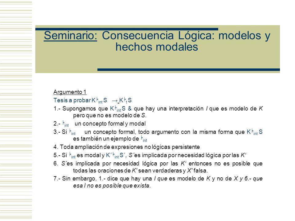 Seminario: Consecuencia Lógica: modelos y hechos modales Argumento 1 Tesis a probar K int S K t S 1.- Supongamos que K int S & que hay una interpretación I que es modelo de K pero que no es modelo de S.