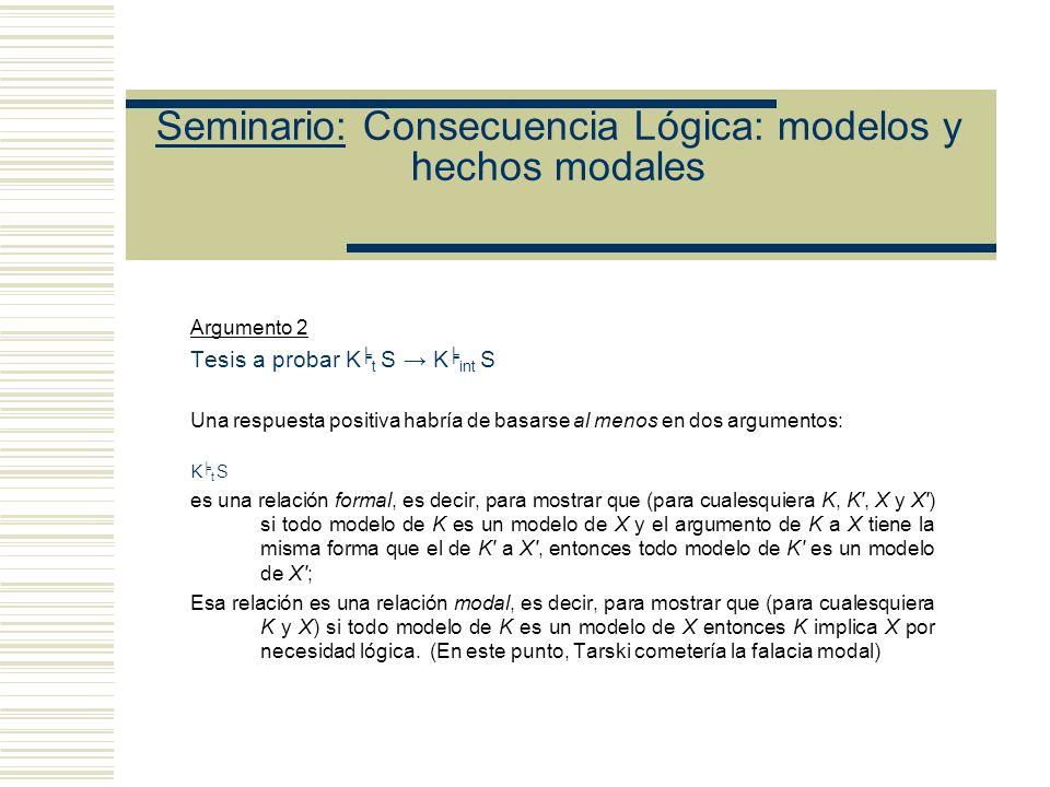 Seminario: Consecuencia Lógica: modelos y hechos modales Argumento 2 Tesis a probar K t S K int S Una respuesta positiva habría de basarse al menos en dos argumentos: K t S es una relación formal, es decir, para mostrar que (para cualesquiera K, K , X y X ) si todo modelo de K es un modelo de X y el argumento de K a X tiene la misma forma que el de K a X , entonces todo modelo de K es un modelo de X ; Esa relación es una relación modal, es decir, para mostrar que (para cualesquiera K y X) si todo modelo de K es un modelo de X entonces K implica X por necesidad lógica.