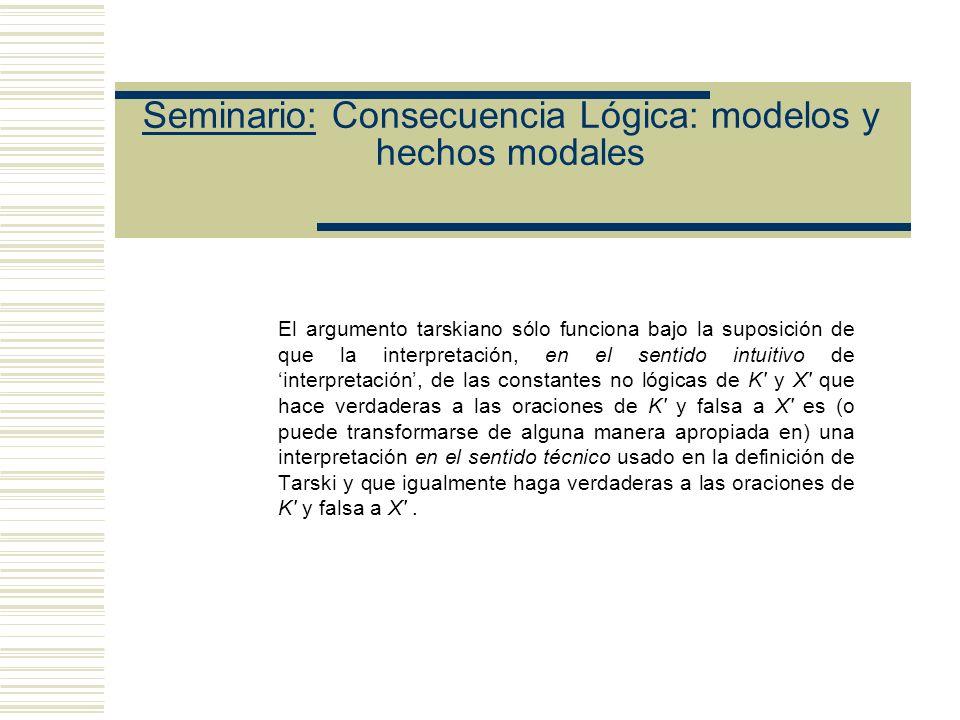 Seminario: Consecuencia Lógica: modelos y hechos modales (1) La relación de (consecuencia lógica)t es formal (véase Tarski (1936), p. 417) Supongamos