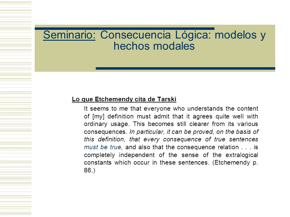 Seminario: Consecuencia Lógica: modelos y hechos modales Lo que Etchemendy cita de Tarski It seems to me that everyone who understands the content of [my] definition must admit that it agrees quite well with ordinary usage.
