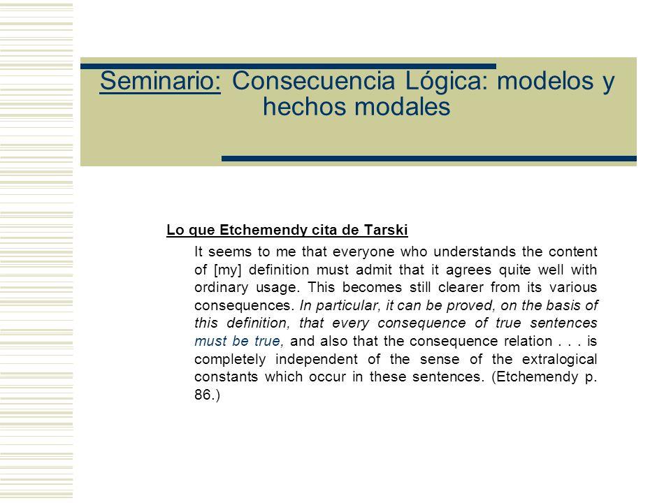 Seminario: Consecuencia Lógica: modelos y hechos modales El argumento tarskiano sólo funciona bajo la suposición de que la interpretación, en el sentido intuitivo de interpretación, de las constantes no lógicas de K y X que hace verdaderas a las oraciones de K y falsa a X es (o puede transformarse de alguna manera apropiada en) una interpretación en el sentido técnico usado en la definición de Tarski y que igualmente haga verdaderas a las oraciones de K y falsa a X .