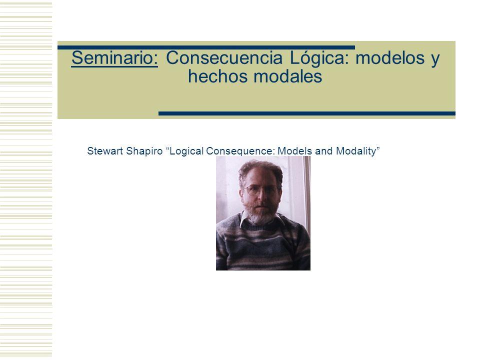 Seminario: Consecuencia Lógica: modelos y hechos modales Stewart Shapiro Logical Consequence: Models and Modality