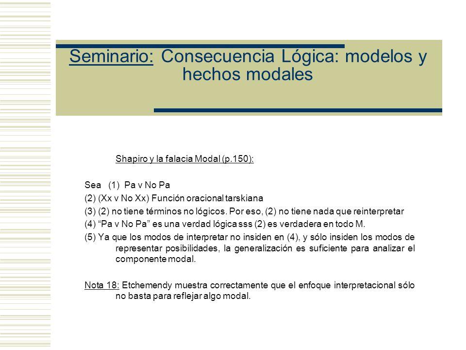 Seminario: Consecuencia Lógica: modelos y hechos modales Shapiro y la falacia Modal (p.150): Sea (1) Pa v No Pa (2) (Xx v No Xx) Función oracional tarskiana (3) (2) no tiene términos no lógicos.